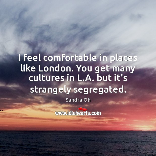 I feel comfortable in places like London. You get many cultures in Sandra Oh Picture Quote
