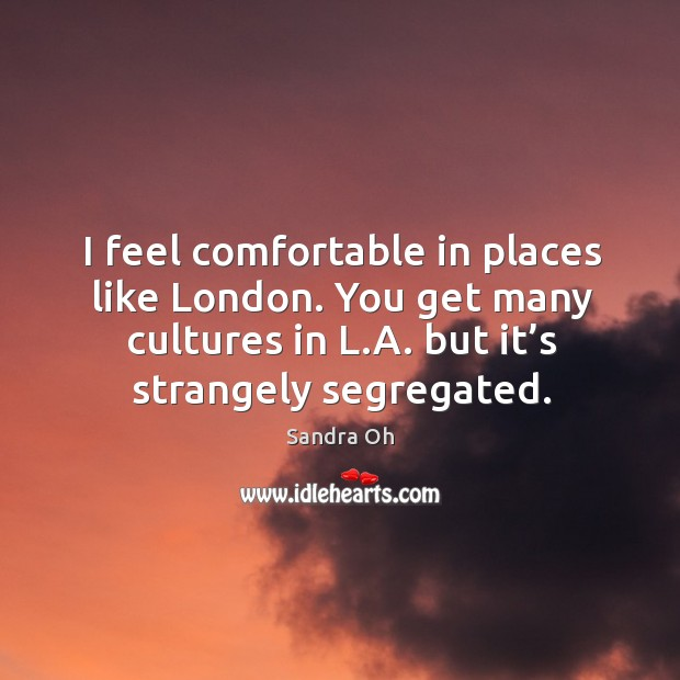 I feel comfortable in places like london. You get many cultures in l.a. But it's strangely segregated. Sandra Oh Picture Quote