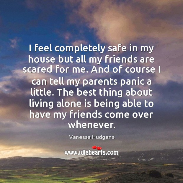 I feel completely safe in my house but all my friends are Vanessa Hudgens Picture Quote