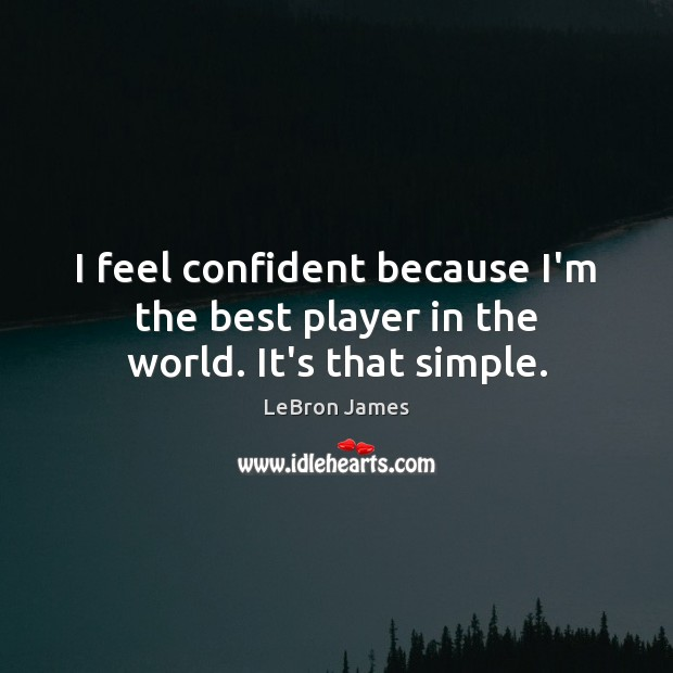 I feel confident because I'm the best player in the world. It's that simple. LeBron James Picture Quote