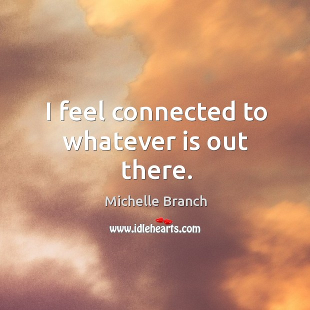I feel connected to whatever is out there. Michelle Branch Picture Quote