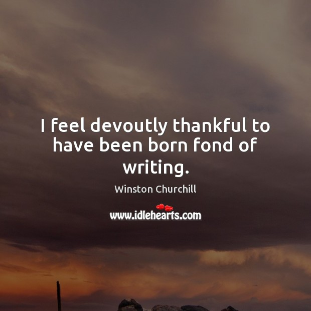 I feel devoutly thankful to have been born fond of writing. Image