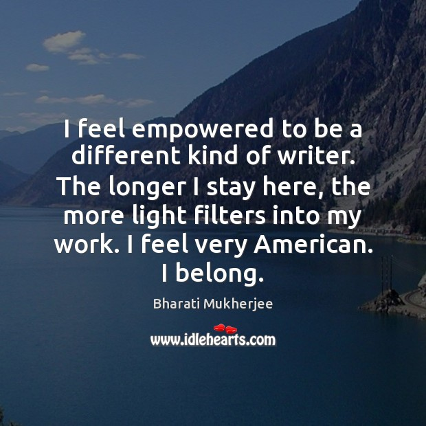 I feel empowered to be a different kind of writer. The longer Bharati Mukherjee Picture Quote