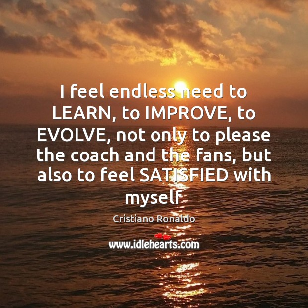 I feel endless need to LEARN, to IMPROVE, to EVOLVE, not only Image