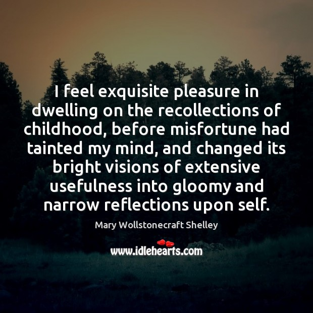 I feel exquisite pleasure in dwelling on the recollections of childhood, before Mary Wollstonecraft Shelley Picture Quote