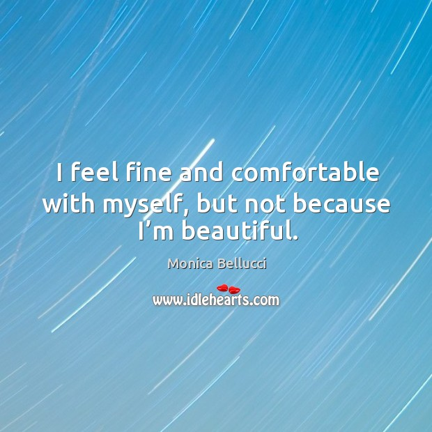 I feel fine and comfortable with myself, but not because I'm beautiful. Monica Bellucci Picture Quote
