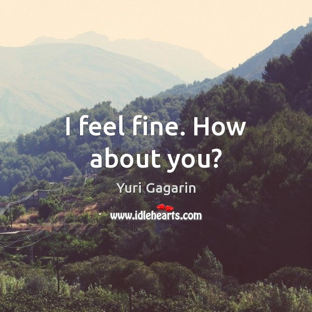 I feel fine. How about you? Image