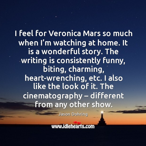 I feel for veronica mars so much when I'm watching at home. It is a wonderful story. Jason Dohring Picture Quote
