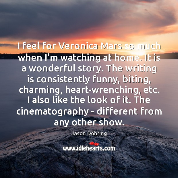 I feel for Veronica Mars so much when I'm watching at home. Jason Dohring Picture Quote