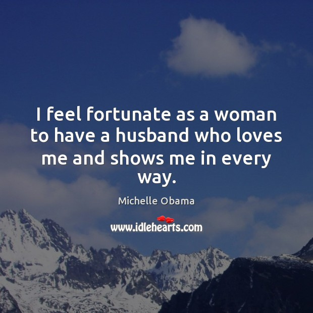 Image, I feel fortunate as a woman to have a husband who loves me and shows me in every way.
