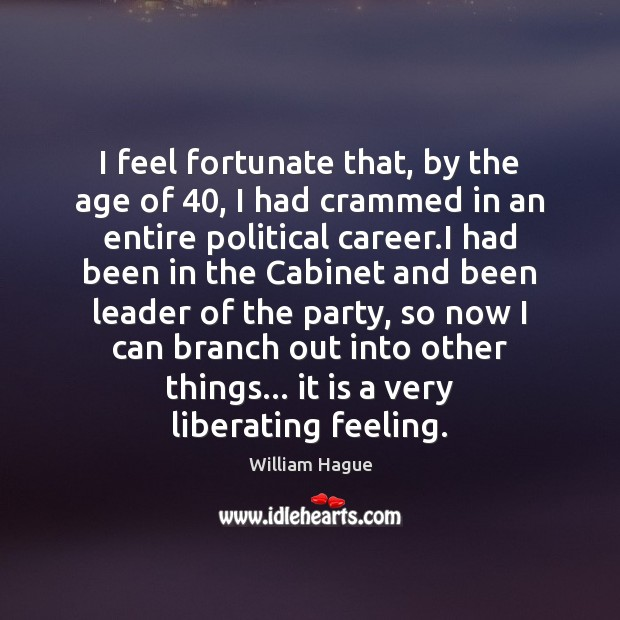 William Hague Picture Quote image saying: I feel fortunate that, by the age of 40, I had crammed in