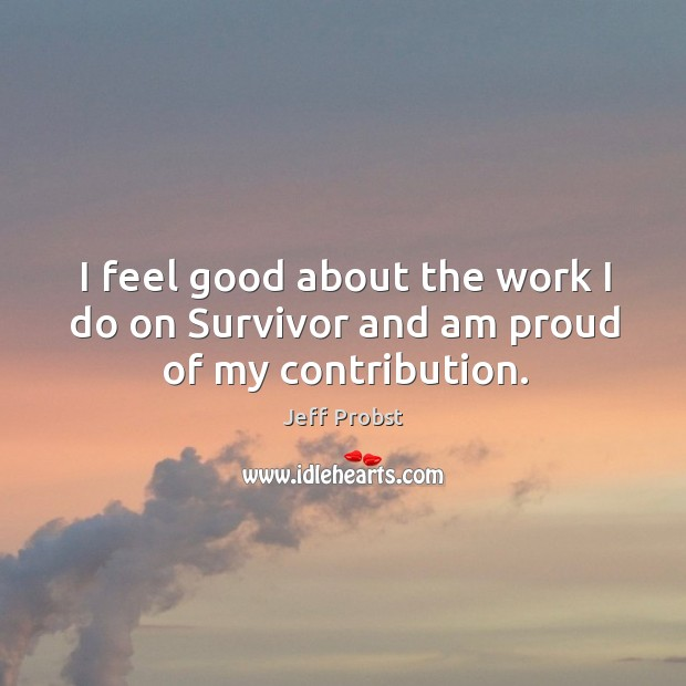 I feel good about the work I do on survivor and am proud of my contribution. Jeff Probst Picture Quote