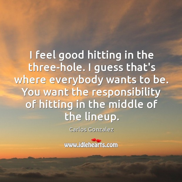 I feel good hitting in the three-hole. I guess that's where everybody Image