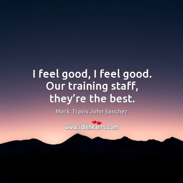 Image, I feel good, I feel good. Our training staff, they're the best.