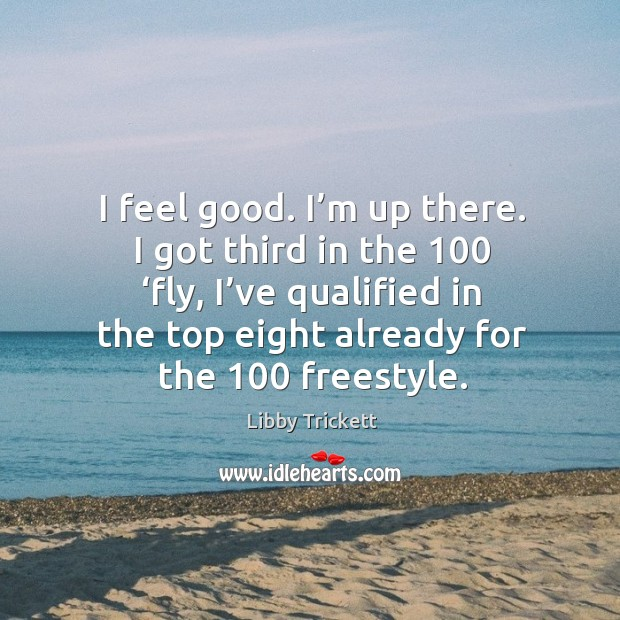 I feel good. I'm up there. I got third in the 100 'fly, I've qualified in the top eight already for the 100 freestyle. Image