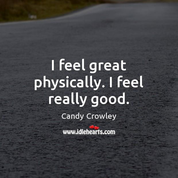Image, I feel great physically. I feel really good.
