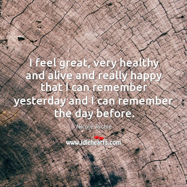 I feel great, very healthy and alive and really happy that I can remember yesterday and I can remember the day before. Image
