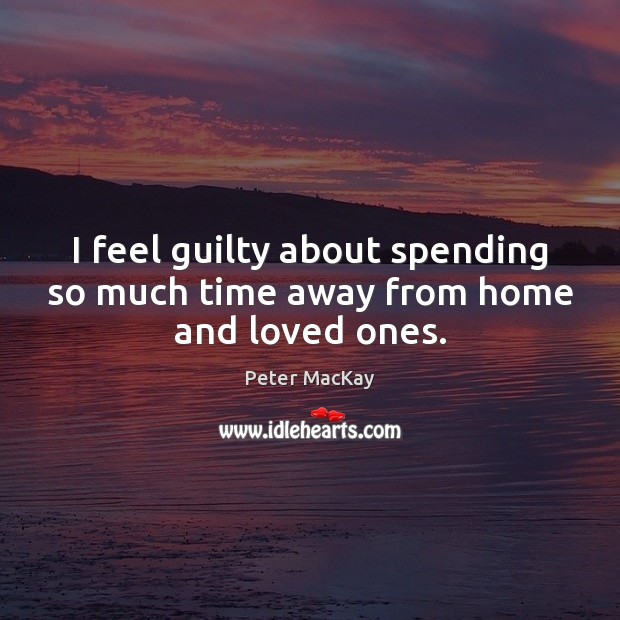 I feel guilty about spending so much time away from home and loved ones. Peter MacKay Picture Quote
