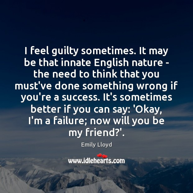 I feel guilty sometimes. It may be that innate English nature – Image