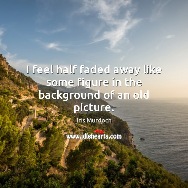 I feel half faded away like some figure in the background of an old picture. Iris Murdoch Picture Quote