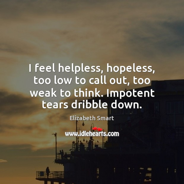 I feel helpless, hopeless, too low to call out, too weak to Image
