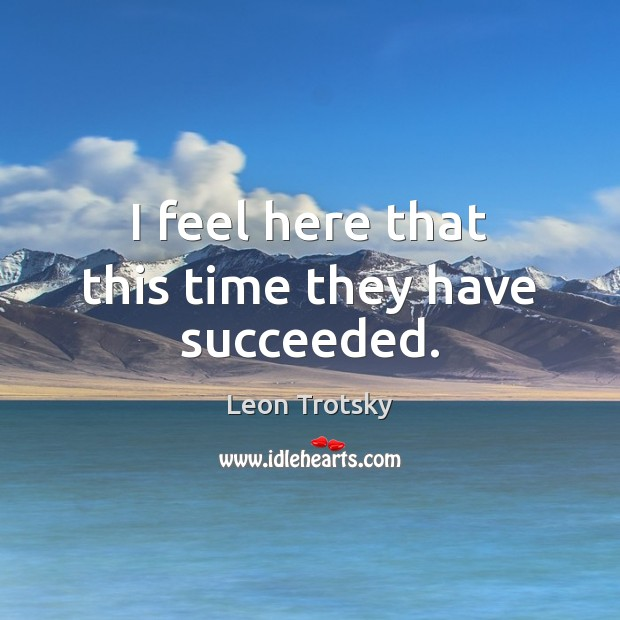 I feel here that this time they have succeeded. Leon Trotsky Picture Quote