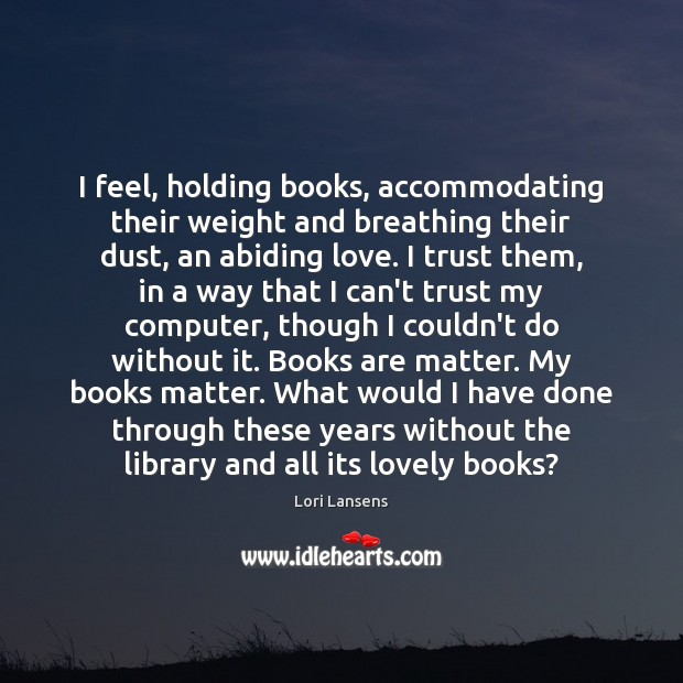 Image, I feel, holding books, accommodating their weight and breathing their dust, an