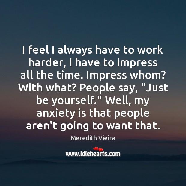 I feel I always have to work harder, I have to impress Image