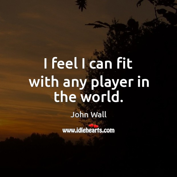 I feel I can fit with any player in the world. Image