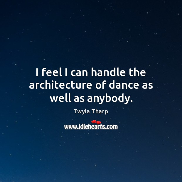 I feel I can handle the architecture of dance as well as anybody. Twyla Tharp Picture Quote