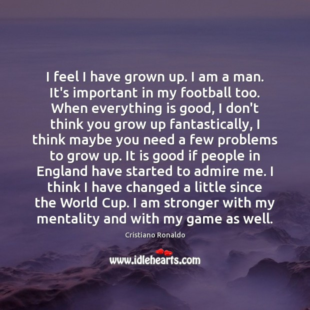 I feel I have grown up. I am a man. It's important Cristiano Ronaldo Picture Quote
