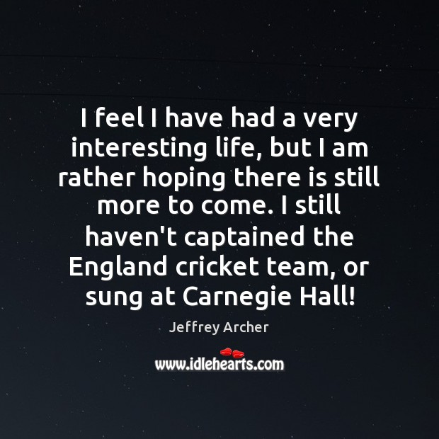 I feel I have had a very interesting life, but I am Jeffrey Archer Picture Quote