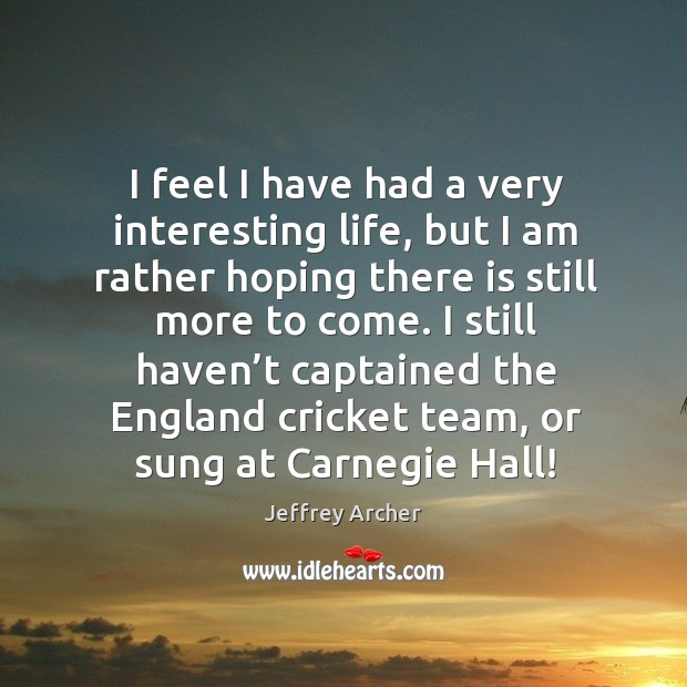 I feel I have had a very interesting life, but I am rather hoping there is still more to come. Jeffrey Archer Picture Quote