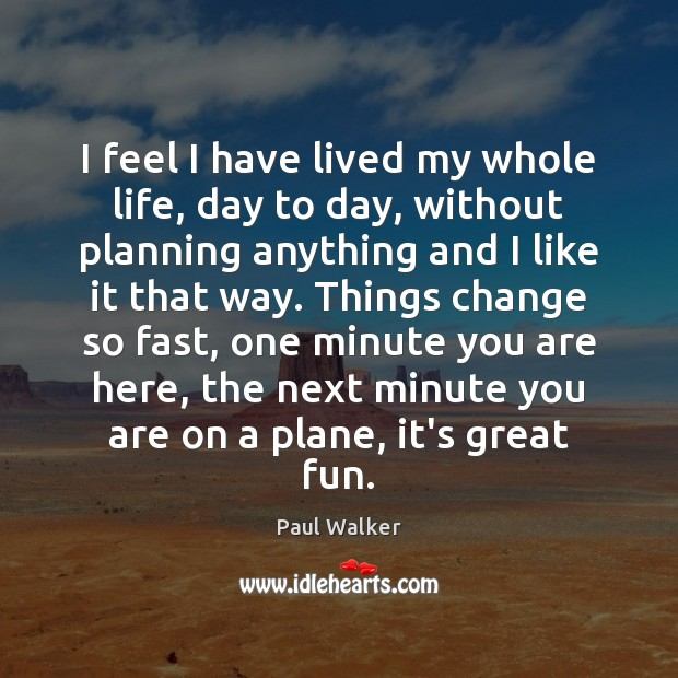 I feel I have lived my whole life, day to day, without Paul Walker Picture Quote