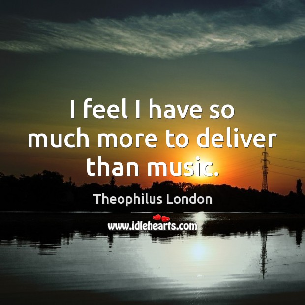 I feel I have so much more to deliver than music. Image