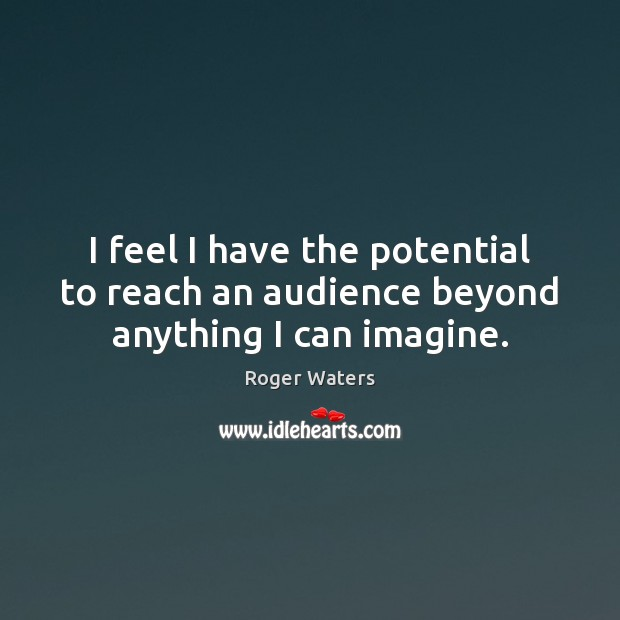 I feel I have the potential to reach an audience beyond anything I can imagine. Roger Waters Picture Quote