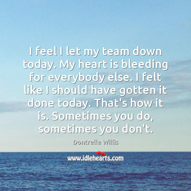I feel I let my team down today. My heart is bleeding Image