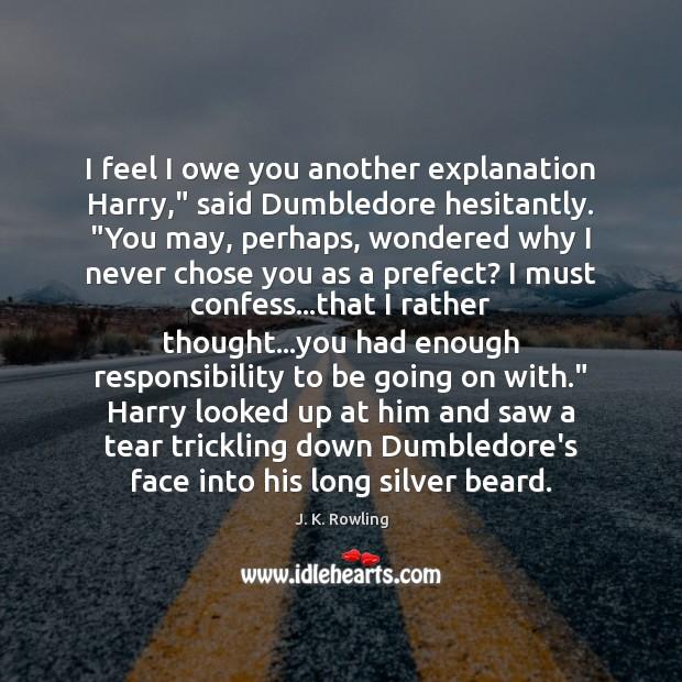 "I feel I owe you another explanation Harry,"" said Dumbledore hesitantly. ""You Image"