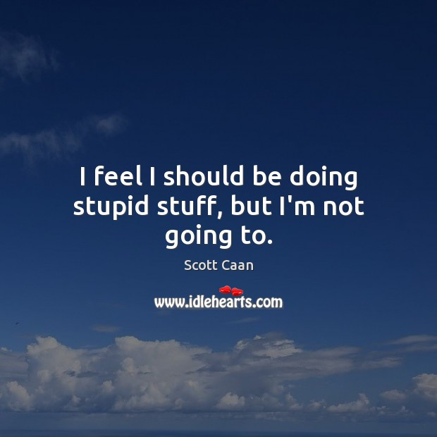 I feel I should be doing stupid stuff, but I'm not going to. Scott Caan Picture Quote