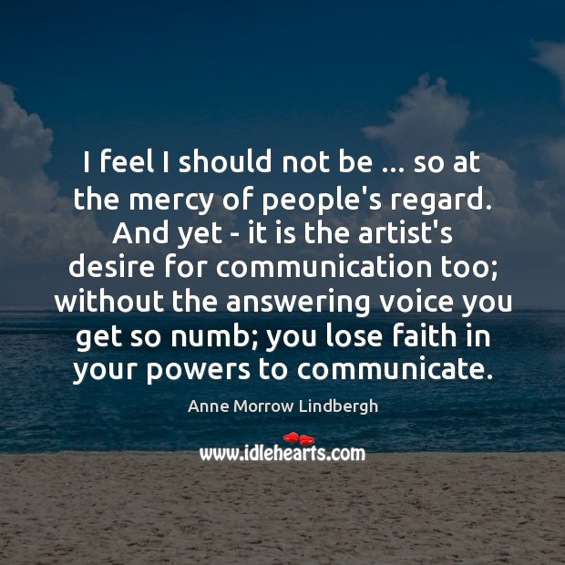 I feel I should not be … so at the mercy of people's Anne Morrow Lindbergh Picture Quote