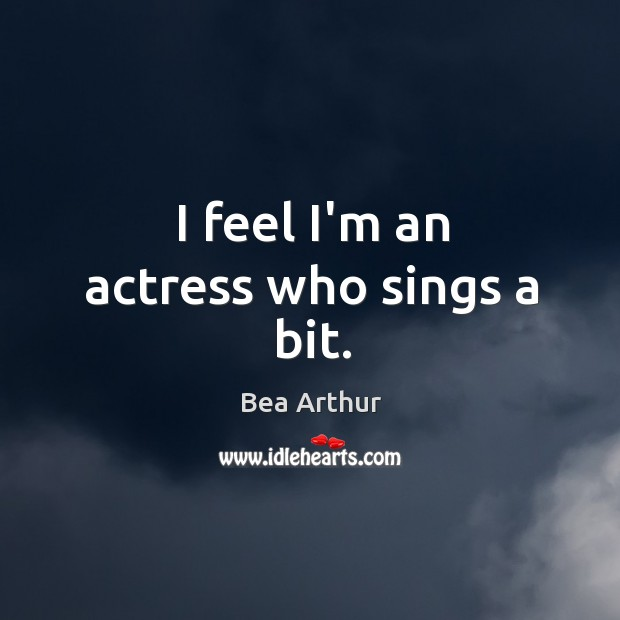 I feel I'm an actress who sings a bit. Bea Arthur Picture Quote