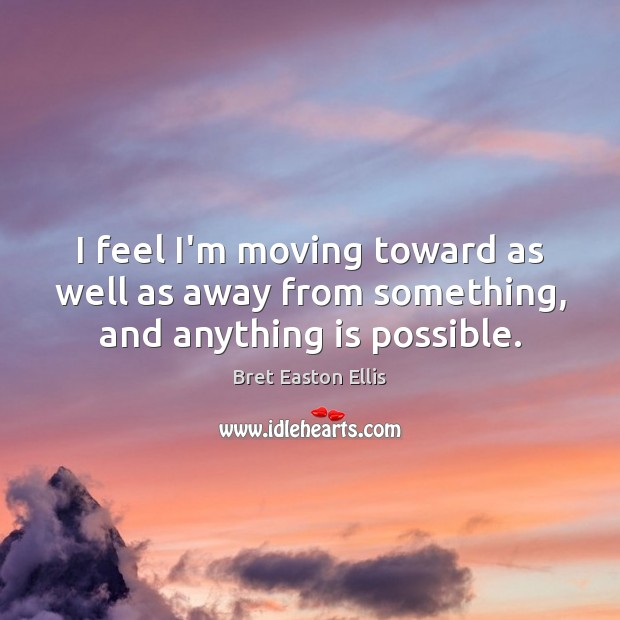 I feel I'm moving toward as well as away from something, and anything is possible. Bret Easton Ellis Picture Quote