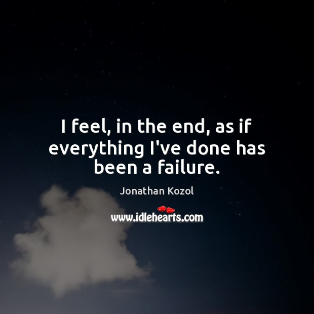 I feel, in the end, as if everything I've done has been a failure. Jonathan Kozol Picture Quote
