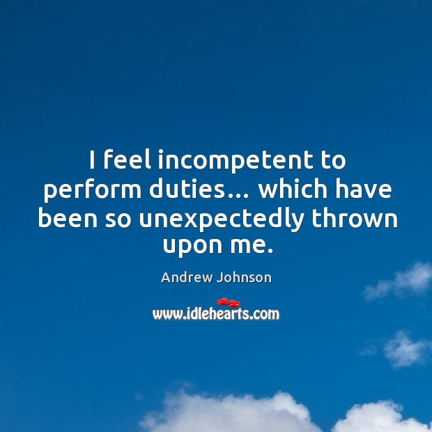 I feel incompetent to perform duties… which have been so unexpectedly thrown upon me. Image