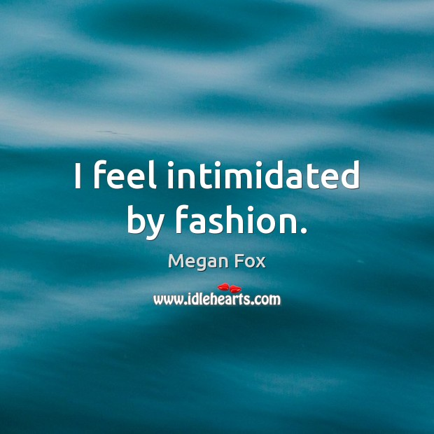 I feel intimidated by fashion. Megan Fox Picture Quote