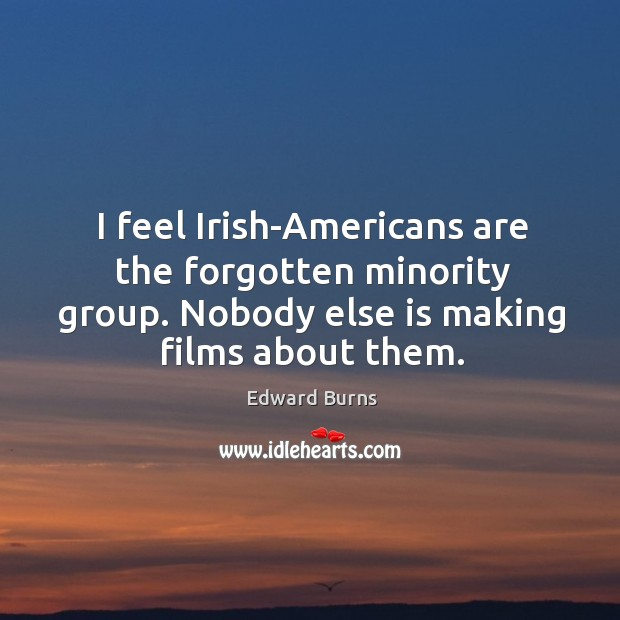 I feel irish-americans are the forgotten minority group. Nobody else is making films about them. Edward Burns Picture Quote