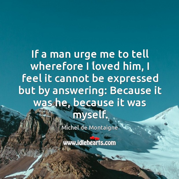 Image, I feel it cannot be expressed but by answering: because it was he, because it was myself.