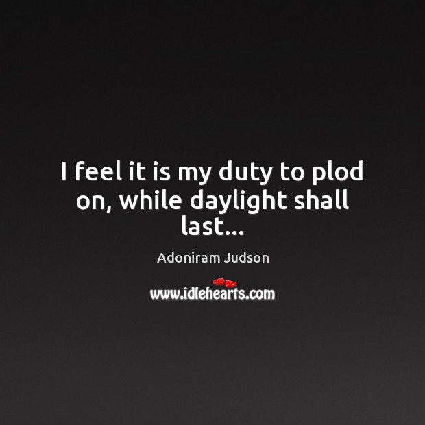 Image, I feel it is my duty to plod on, while daylight shall last…