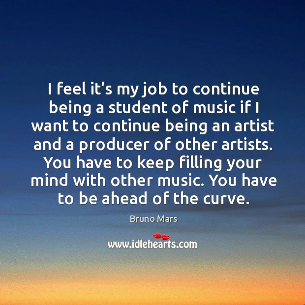 I feel it's my job to continue being a student of music Image
