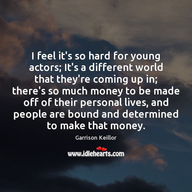 I feel it's so hard for young actors; It's a different world Image